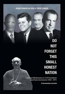 Do Not Forget This Small Honest Nation: Cardinal Mindszenty to 4 Us Presidents and State Secretaries 1956-1971 as Conserved in American Archives and Commented by American Diplomats (Hardback)