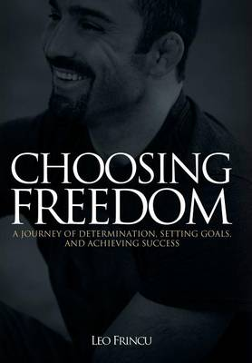 Choosing Freedom: A Journey of Determination, Setting Goals, and Achieving Success (Hardback)