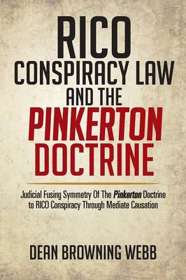 Rico Conspiracy Law and the Pinkerton Doctrine: Judicial Fusing Symmetry of the Pinkerton Doctrine to Rico Conspiracy Through Mediate Causation (Paperback)