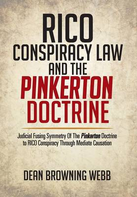 Rico Conspiracy Law and the Pinkerton Doctrine: Judicial Fusing Symmetry of the Pinkerton Doctrine to Rico Conspiracy Through Mediate Causation (Hardback)