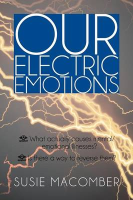 Our Electric Emotions: What Actually Causes Mental/Emotional Illness? Is There a Way to Reverse Them? (Paperback)