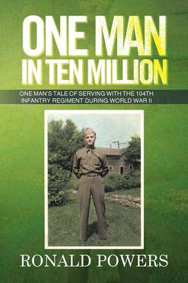 One Man in Ten Million: One Man's Tale of Serving with the 104th Infantry Regiment During World War II (Paperback)
