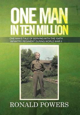 One Man in Ten Million: One Man's Tale of Serving with the 104th Infantry Regiment During World War II (Hardback)