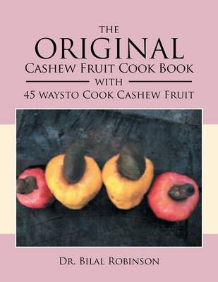 The Original Cashew Fruit Cook Book: With 45 Ways to Cook Cashew Fruit (Paperback)