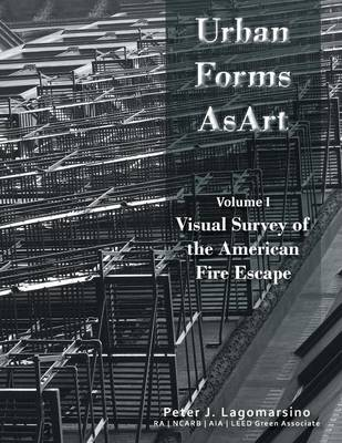 Urban Forms as Art Volume 1: The Visual Survey of the American Fire Escape (Paperback)