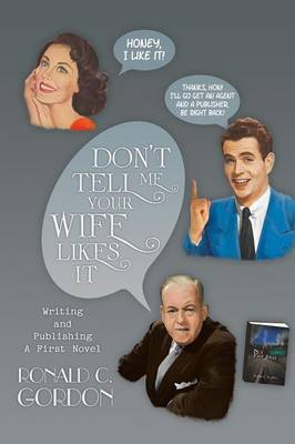 Don't Tell Me Your Wife Likes It: Writing and Publishing a First Novel (Paperback)