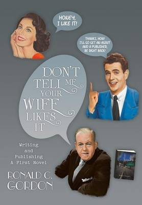 Don't Tell Me Your Wife Likes It: Writing and Publishing a First Novel (Hardback)