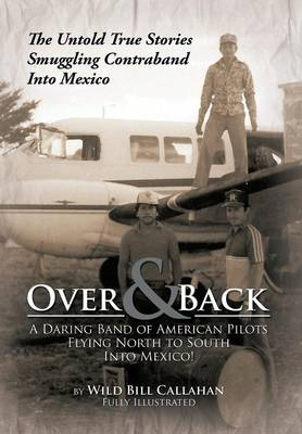 Over and Back: A Daring Band of American Pilots Flying North to South Into Mexico!: The Untold True Stories Smuggling Contraband Into Mexico (Hardback)