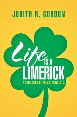 Life Is a Limerick: A Collection of Poems, Prose, Etc. (Paperback)