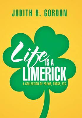Life Is a Limerick: A Collection of Poems, Prose, Etc. (Hardback)