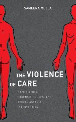 The Violence of Care: Rape Victims, Forensic Nurses, and Sexual Assault Intervention (Hardback)