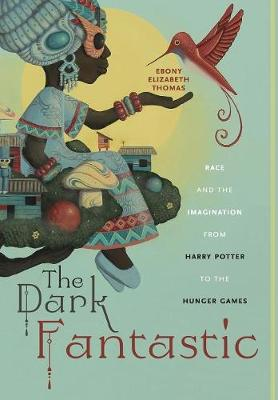 The Dark Fantastic: Race and the Imagination from Harry Potter to the Hunger Games - Postmillennial Pop (Hardback)