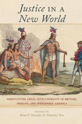 Justice in a New World: Negotiating Legal Intelligibility in British, Iberian, and Indigenous America (Paperback)