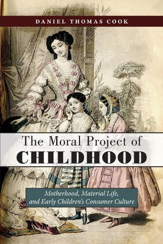 The Moral Project of Childhood: Motherhood, Material Life, and Early Children's Consumer Culture (Paperback)
