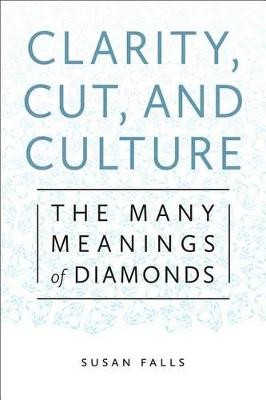 Clarity, Cut, and Culture: The Many Meanings of Diamonds (Hardback)