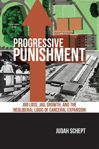 Progressive Punishment: Job Loss, Jail Growth, and the Neoliberal Logic of Carceral Expansion - Alternative Criminology (Hardback)