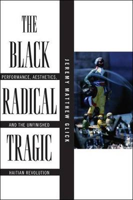 The Black Radical Tragic: Performance, Aesthetics, and the Unfinished Haitian Revolution - America and the Long 19th Century (Paperback)