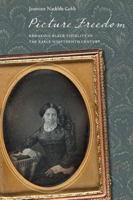 Picture Freedom: Remaking Black Visuality in the Early Nineteenth Century - America and the Long 19th Century (Hardback)