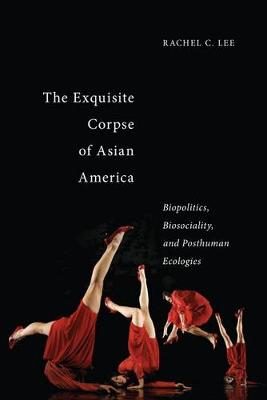 The Exquisite Corpse of Asian America: Biopolitics, Biosociality, and Posthuman Ecologies - Sexual Cultures (Hardback)