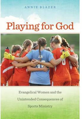 Playing for God: Evangelical Women and the Unintended Consequences of Sports Ministry - North American Religions (Paperback)