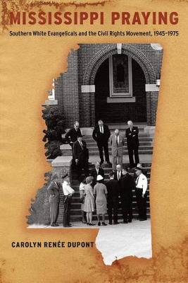 Mississippi Praying: Southern White Evangelicals and the Civil Rights Movement, 1945-1975 (Paperback)