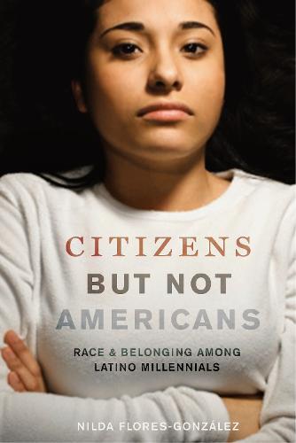 Citizens but Not Americans: Race and Belonging among Latino Millennials - Latina/o Sociology (Hardback)