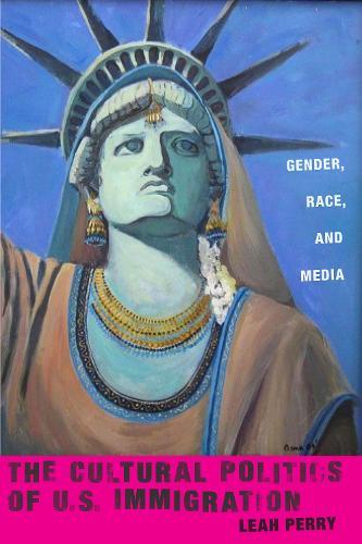 The Cultural Politics of U.S. Immigration: Gender, Race, and Media - Nation of Nations (Hardback)