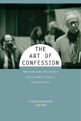 The Art of Confession: The Performance of Self from Robert Lowell to Reality TV - Performance and American Cultures (Hardback)