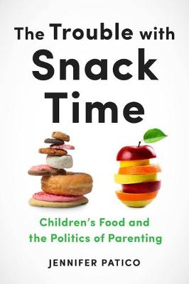 The Trouble with Snack Time: Children's Food and the Politics of Parenting (Hardback)