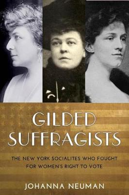 Gilded Suffragists: The New York Socialites who Fought for Women's Right to Vote (Hardback)