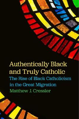 Authentically Black and Truly Catholic: The Rise of Black Catholicism in the Great Migration (Hardback)