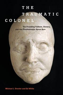 The Traumatic Colonel: The Founding Fathers, Slavery, and the Phantasmatic Aaron Burr - America and the Long 19th Century (Paperback)