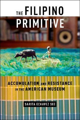 The Filipino Primitive: Accumulation and Resistance in the American Museum (Hardback)