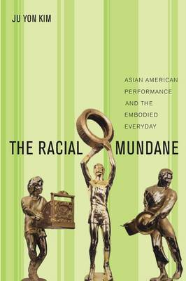 The Racial Mundane: Asian American Performance and the Embodied Everyday (Paperback)