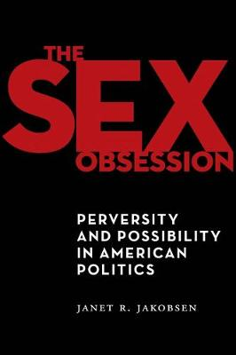 The Sex Obsession: Perversity and Possibility in American Politics - Sexual Cultures (Hardback)