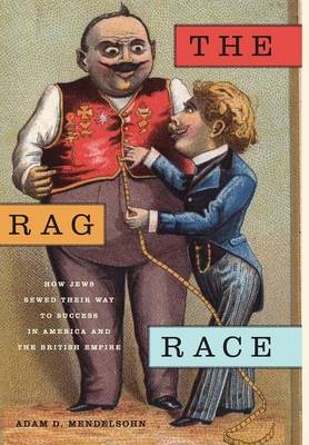 The Rag Race: How Jews Sewed Their Way to Success in America and the British Empire - Goldstein-Goren Series in American Jewish History (Hardback)