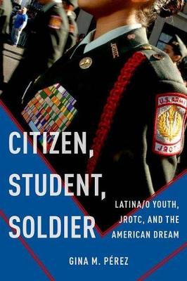 Citizen, Student, Soldier: Latina/o Youth, JROTC, and the American Dream - Social Transformations in American Anthropology (Hardback)