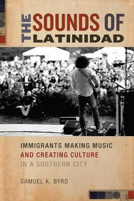The Sounds of Latinidad: Immigrants Making Music and Creating Culture in a Southern City - Social Transformations in American Anthropology (Hardback)