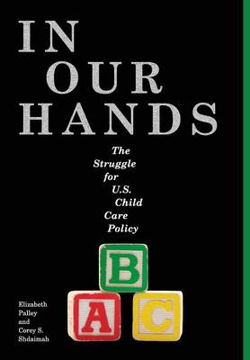 In Our Hands: The Struggle for U.S. Child Care Policy - Families, Law, and Society (Hardback)