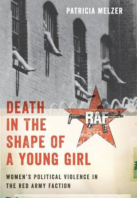 Death in the Shape of a Young Girl: Women's Political Violence in the Red Army Faction - Gender and Political Violence (Hardback)