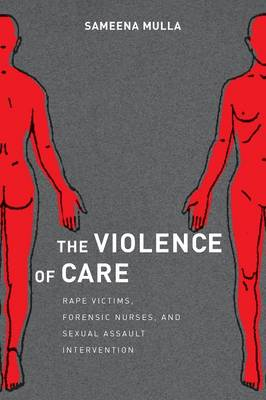 The Violence of Care: Rape Victims, Forensic Nurses, and Sexual Assault Intervention (Paperback)