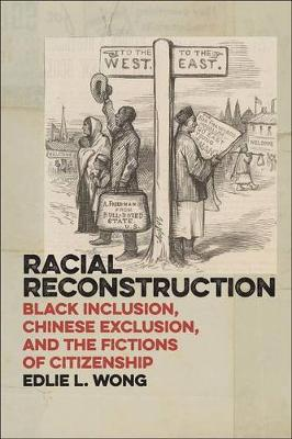 Racial Reconstruction: Black Inclusion, Chinese Exclusion, and the Fictions of Citizenship - America and the Long 19th Century (Hardback)