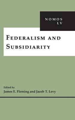 Federalism and Subsidiarity: NOMOS LV - NOMOS - American Society for Political and Legal Philosophy (Hardback)
