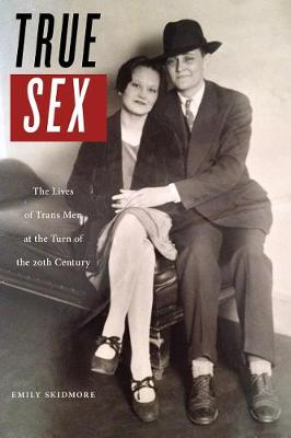 True Sex: The Lives of Trans Men at the Turn of the Twentieth Century (Hardback)