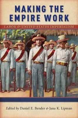 Making the Empire Work: Labor and United States Imperialism - Culture, Labor, History (Hardback)