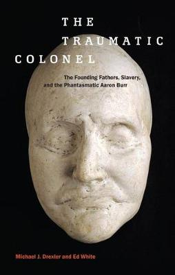 The Traumatic Colonel: The Founding Fathers, Slavery, and the Phantasmatic Aaron Burr - America and the Long 19th Century (Hardback)