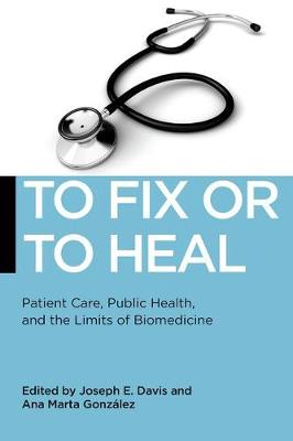 To Fix or To Heal: Patient Care, Public Health, and the Limits of Biomedicine - Biopolitics (Hardback)
