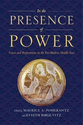 In the Presence of Power: Court and Performance in the Pre-Modern Middle East (Hardback)