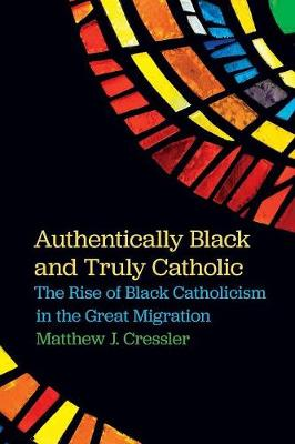 Authentically Black and Truly Catholic: The Rise of Black Catholicism in the Great Migration (Paperback)