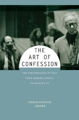 The Art of Confession: The Performance of Self from Robert Lowell to Reality TV - Performance and American Cultures (Paperback)
